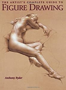 The Artist's Complete Guide to Figure Drawing: A Contemporary Master Reveals the Secrets of Drawing the Human Form