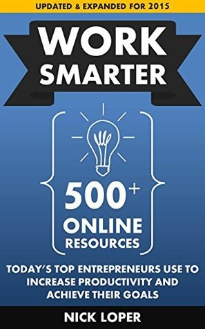 Work Smarter: 500+ Online Resources Today's Top Entrepreneurs Use To Increase Productivity and Achieve Their Goals: Updated and Expanded for 2015