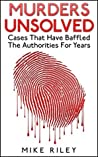 Murders Unsolved: Cases That Have Baffled The Authorities For Years, Famous True Crimes, Unsolved Mysteries and Murders (Murder, Scandals and Mayhem Book 3)