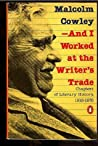 ...And I Worked at the Writer's Trade by Malcolm Cowley
