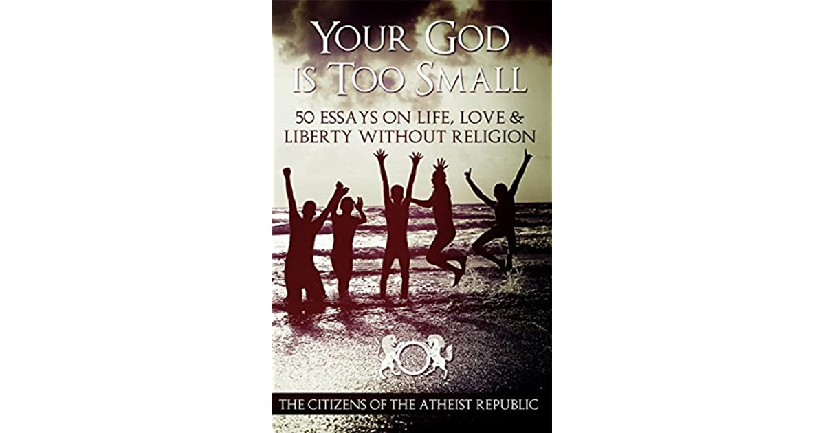 Your God Is Too Small: 50 Essays On Life, Love & Liberty Without ...