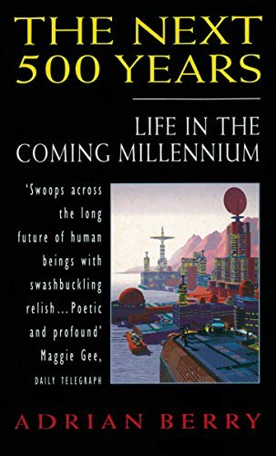 The Next 500 Years: Life in the Coming Millennium Adrian Berry