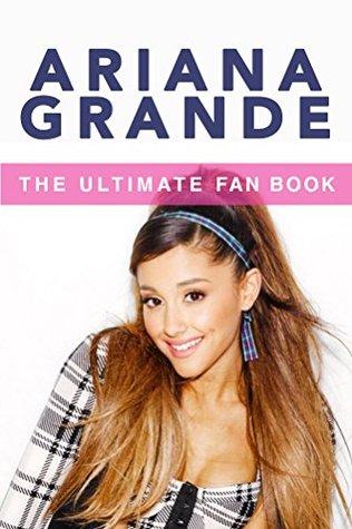 Ariana Grande: The Ultimate Fan Book 2015: Ariana Grande Biography, Facts & Quiz (Ariana Grande Books 1)