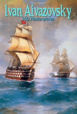 Ivan Aivazovsky: 160 Masterpieces (Annotated Masterpieces Book 120)