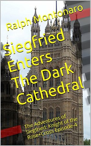 Siegfried Enters The Dark Cathedral: The Adventures of Siegfried: Knight of the Rose+Cross Episode-4 (Supernatural, Mystical, Occult and Adult Action Fiction)