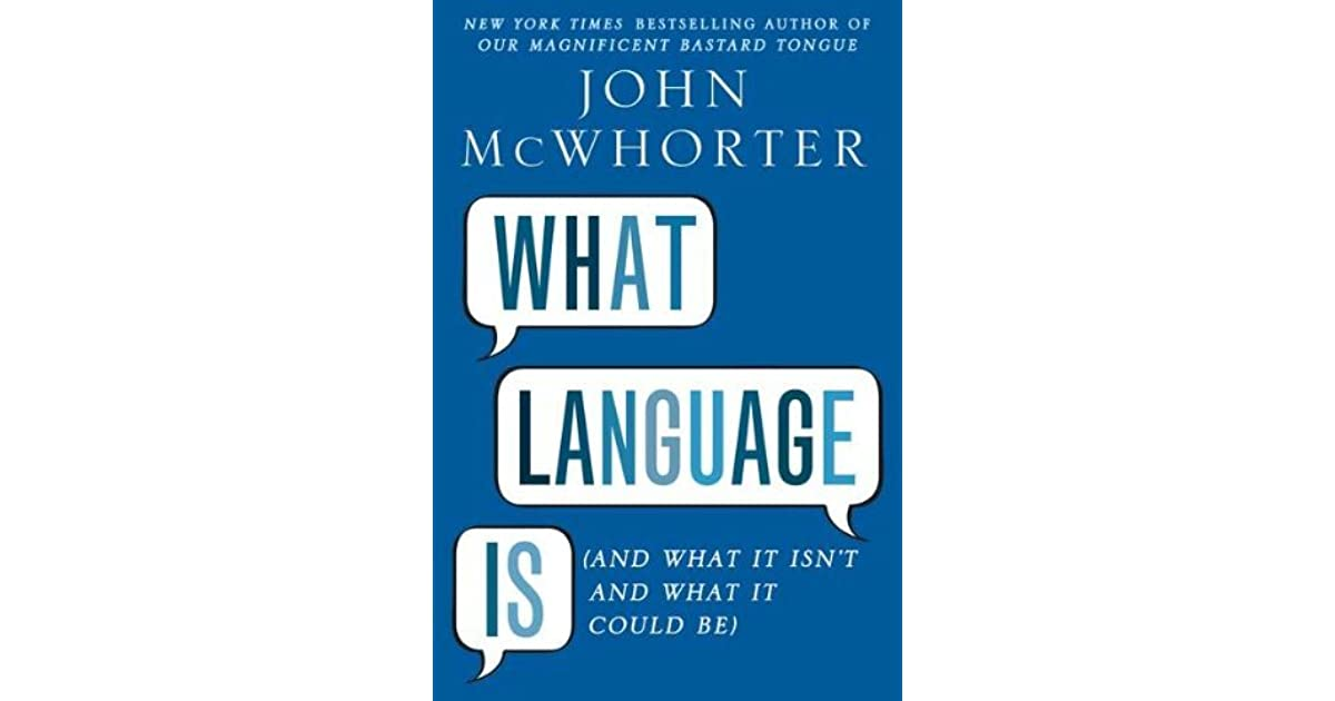 What Language Is  And What It Isn t and What It Could Be by John McWhorter 1101bb7ab