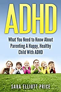 ADHD: How To Parent A Happy, Healthy Child With ADHD (Attention Deficit Hyperactivity Disorder, ADD)
