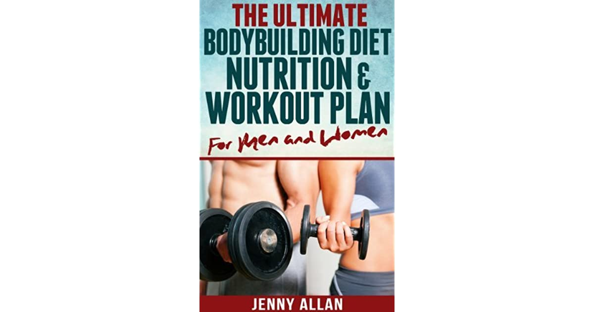 The Ultimate Bodybuilding Diet Nutrition And Workout Plan For Men Women By Jenny Allan