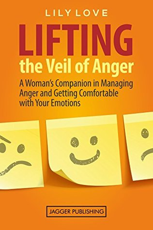 Lifting the Veil of Anger: A Woman's Companion in Managing Anger and Getting Comfortable with Your Emotions (Anger Management for Women, Anger Management, ... Fear, Anxiety, Mental Health, Frustration)