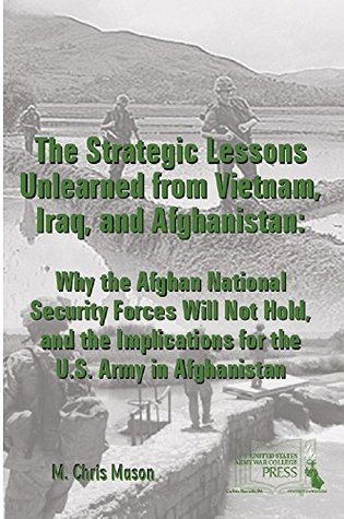The Strategic Lessons Unlearned from Vietnam, Iraq, and Afghanistan: Why the ANSF Will Not Hold, and the Implications for the U.S. Army in Afghanistan