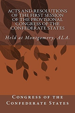 Acts and Resolutions of the First Session of the Provisional Congress of the Confederate States