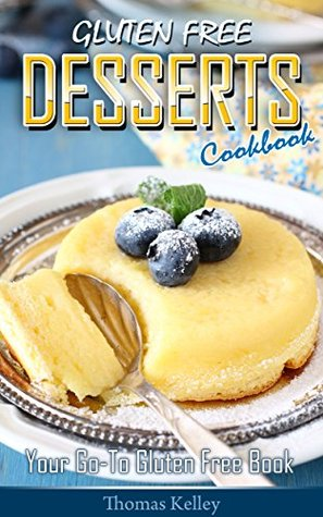Gluten-Free Desserts Cookbook: Your Go-To Gluten Free Book