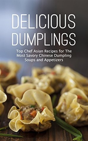 Delicious Dumplings: Top Chef Asian Recipes for The Most Savory Chinese Dumpling Soups and Appetizers
