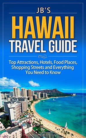 Hawaii Travel Guide: Top Attractions, Hotels, Food Places, Shopping Streets, and Everything You Need to Know (JB's Travel Guides)