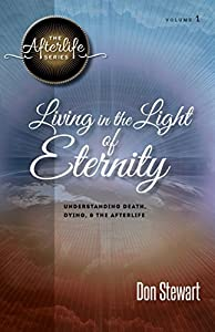 Living in the Light of Eternity: Understanding Death, Dying, & the Afterlife (The Afterlife Series Book 1)