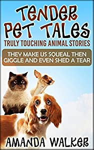 "TENDER PET TALES : Truly Touching Animal Stories: ""They Make Us Giggle Then Squeal And Even Shed a Tear"""