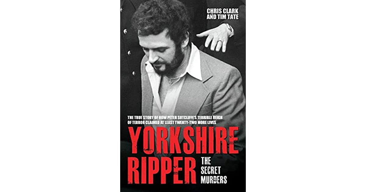 Yorkshire Ripper The Secret Murders The True Story Of How Peter Sutcliffe S Terrible Reign Of Terror Claimed At Least Twenty Two More Lives By Chris Clark