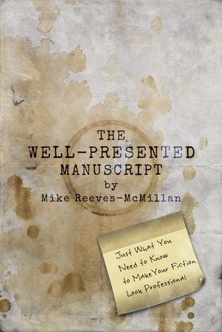 The Well-Presented Manuscript: Just What You Need to Know to Make Your Fiction Look Professional
