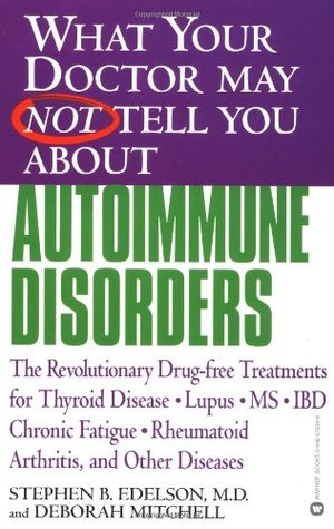 What Your Doctor May Not Tell You About Autoimmune Disorders: The Revolutionary Drug-free Treatments for Thyroid Disease, Lupus, MS, IBD, Chronic Fatigue, Rheumatoid Arthritis, and Other Diseases