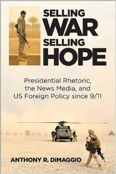 Selling War, Selling Hope: Presidential Rhetoric, the News Media, and US Foreign Policy Since 9/11