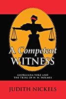 A Competent Witness : Georgiana Yoke and the Trial of H. H. Holmes