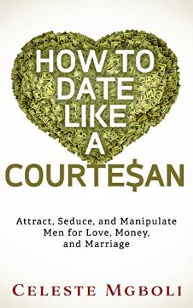 How To Date Like a Courtesan: Attract, Seduce, and Manipulate Men for Love, Money, and Marriage