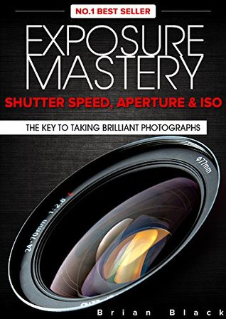 Exposure Mastery: Aperture, Shutter Speed & ISO. The Key to Creative Digital Photography