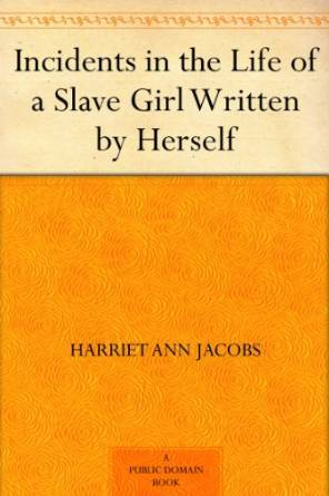 Incidents in the Life of a Slave Girl Written by Herself by Harriet Ann Jacobs