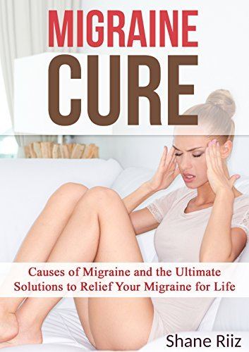 Migraine Cure Causes of Migraine and the Ultimate Solutions to Relief Your e for Life