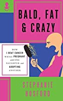 Bald, Fat & Crazy: How I Beat Cancer While Pregnant with One