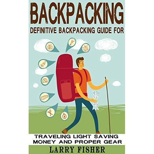 Backpacking Definitive Backpacking Guide For Traveling Light Saving Money And Proper Gear By Larry Fisher