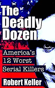 The Deadly Dozen: America's 12 Worst Serial Killers