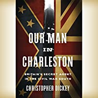 Our Man in Charleston:: Britain's Secret Agent in the Civil War South