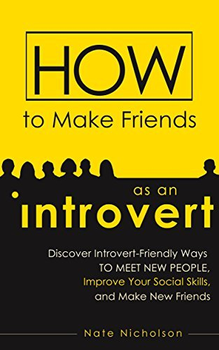 How to Make Friends as an Introvert Discover Introvert-Friendly Ways to Meet New People, Improve Your Social Skills, and
