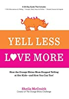 Yell Less, Love More: How the Orange Rhino Mom Stopped Yelling at Her Kids - and How You Can Too!