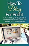 Blogging: How To Blog For Profit: A Powerful Step-By-Step Guide To Create Passive Income Online And Replace Your Day Job For Life (Blogging, Blogspot, How To Blog, How To Create a Blogspot)