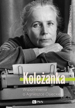 Koleżanka. Wspomnienia o Agnieszce Osieckiej by Karolina Felberg-Sendecka