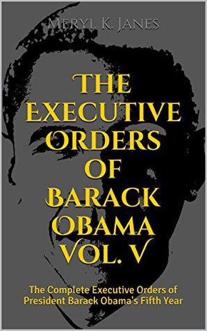 The Executive Orders of Barack Obama Vol. V: The Complete Executive Orders of President Barack Obama's Fifth Year