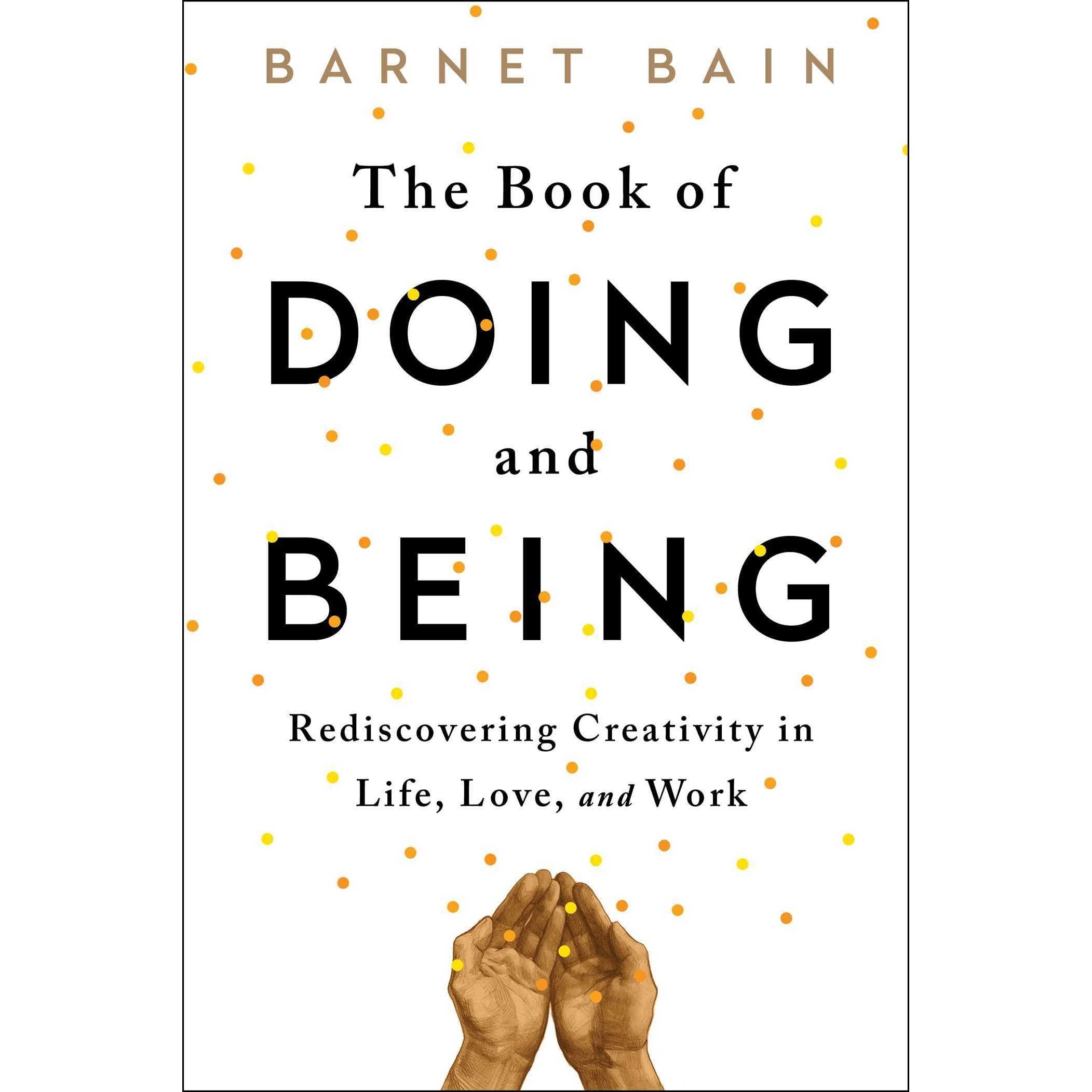 The Book Of Doing And Being: Rediscovering Creativity In Life, Love, And  Work By Barnet Bain €� Reviews, Discussion, Bookclubs, Lists