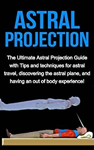 Astral Projection: The ultimate astral projection guide with tips and techniques for astral travel, discovering the astral plane, and having an out of body experience!