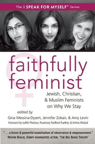 Faithfully Feminist: Jewish, Christian, and Muslim Feminists on Why We Stay