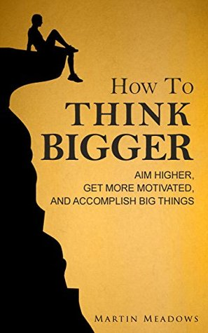 How to Think Bigger by Martin Meadows