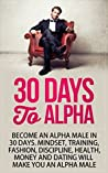 30 Days to Alpha: Become an Alpha Male in 30 Days: Mindset, Training, Fashion, Discipline, Health, Money and Dating
