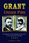 Grant Under Fire: An Exposé of Generalship & Character in the American Civil War