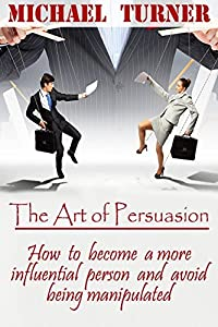 The art of persuasion: How to become a more influential person and avoid being manipulated