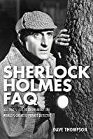 Sherlock Holmes FAQ: All That's Left to Know About the World's Greatest Private Detective (Faq Series)