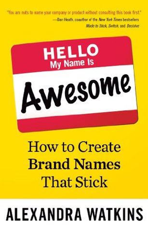 Hello, My Name Is Awesome: How to Create Brand Names That Stick (BK Business)