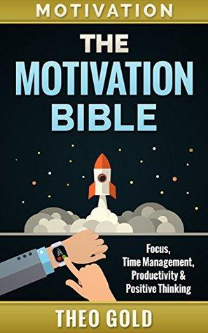 Motivation: The Motivation Bible: Focus, Time Management, Productivity & Positive Thinking (Motivational Self-Help, Self Discipline, Procrastination, Mental Toughness, Willpower, Focus, Mindset)