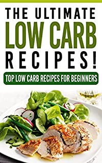 The Ultimate LOW CARB Recipes! - Top Low Carb Recipes for Beginners: Low Carb, Low Carb cookbook, Low Carb diet, Low Carb recipes, Low Carbohydrate, Low Carb cooking, Low Carb Slow Cooker