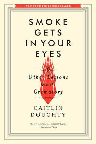 Smoke Gets in Your Eyes & Other Lessons from the Crematory by Caitlin Doughty